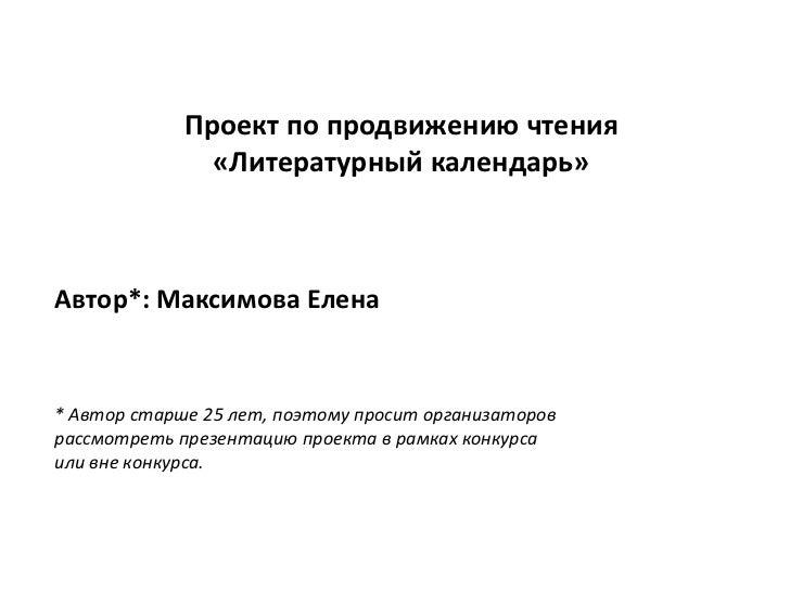 Проект по продвижению чтения               «Литературный календарь»Автор*: Максимова Елена* Автор старше 25 лет, поэтому п...