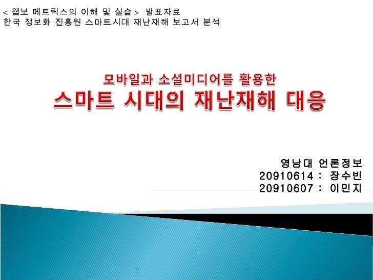 < 웹보 메트릭스의 이해 및 실습 > 발표자료한국 정보화 진흥원 스마트시대 재난재해 보고서 분석                                  영남대 언론정보                           ...