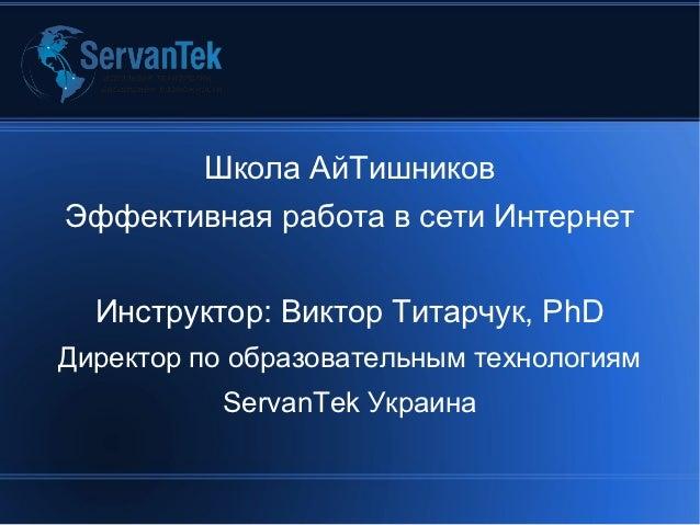 Школа АйТишниковЭффективная работа в сети Интернет  Инструктор: Виктор Титарчук, PhDДиректор по образовательным технология...