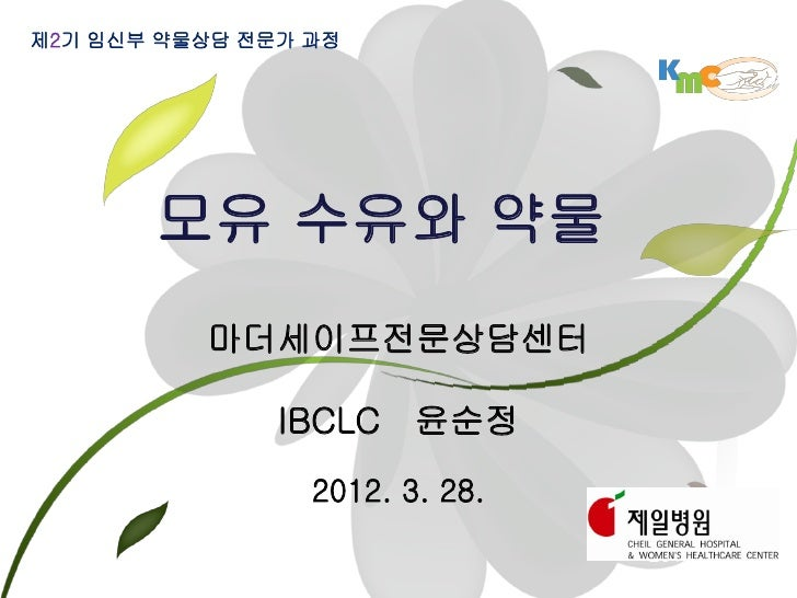 제2기 임신부 약물상담 전문가 과정       모유 수유와 약물          마더세이프전문상담센터               IBCLC 윤순정                 2012. 3. 28.             ...