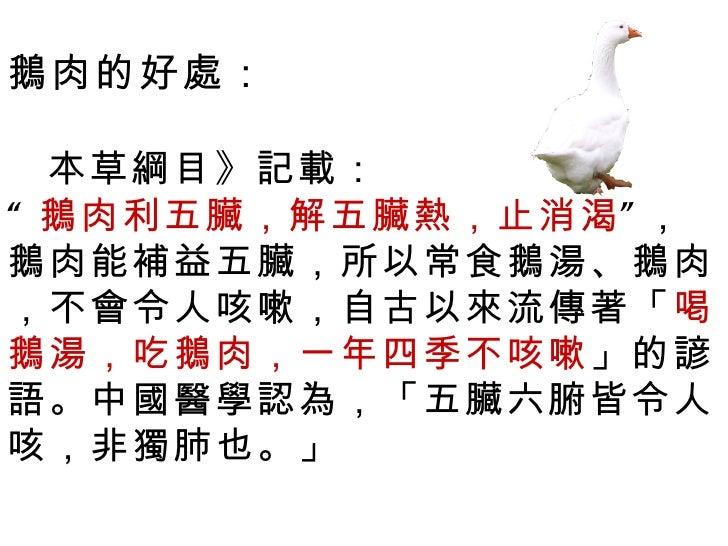 """鵝肉的好處:  本草綱目》記載:"""" 鵝肉利五臟,解五臟熱,止消渴"""" ,鵝肉能補益五臟,所以常食鵝湯、鵝肉,不會令人咳嗽,自古以來流傳著「喝鵝湯,吃鵝肉,一年四季不咳嗽」的諺語。中國醫學認為,「五臟六腑皆令人咳,非獨肺也。」"""