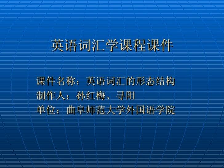 英语词汇学课程课件课件名称:英语词汇的形态结构制作人:孙红梅、寻阳单位:曲阜师范大学外国语学院