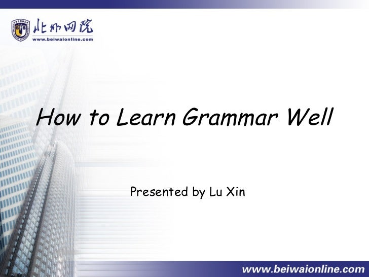 How to Learn Grammar Well        Presented by Lu Xin