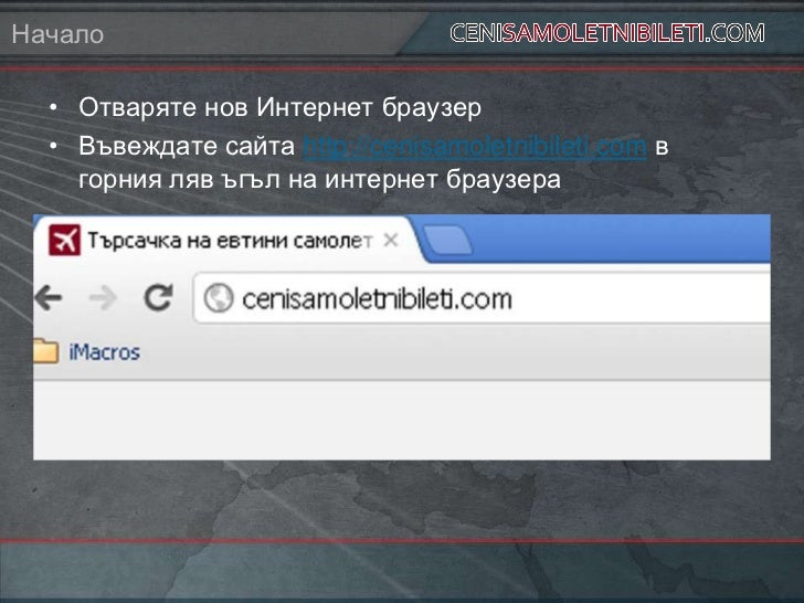 Начало  • Отваряте нов Интернет браузер  • Въвеждате сайта http://cenisamoletnibileti.com в    горния ляв ъгъл на интернет...