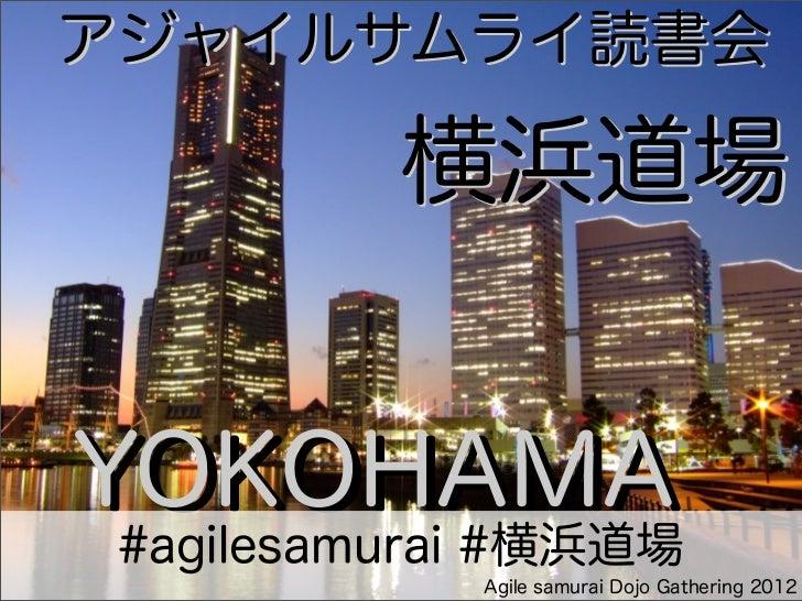 アジャイルサムライ読書会    横浜道場          横浜道場YOKOHAMA #agilesamurai #横浜道場             Agile samurai Dojo Gathering 2012