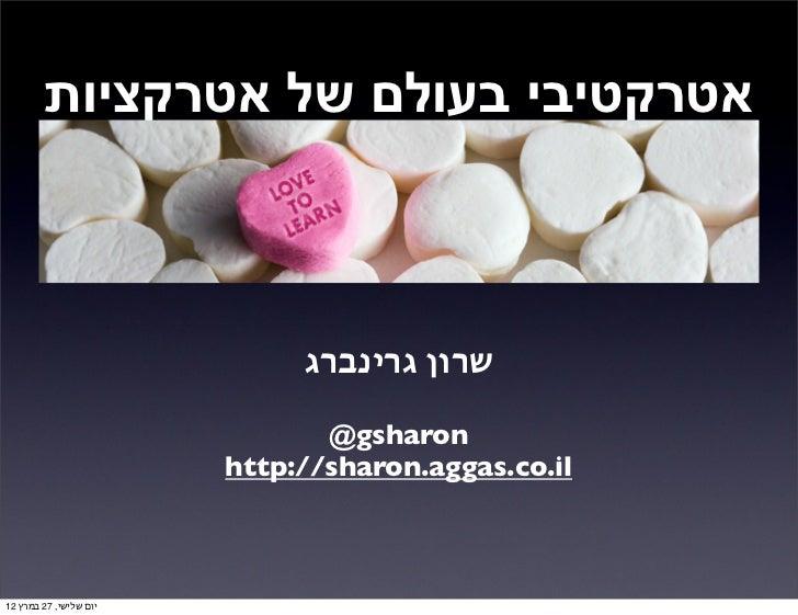 אטרקטיבי בעולם של אטרקציות                             שרון גרינברג                               @gsharon        ...