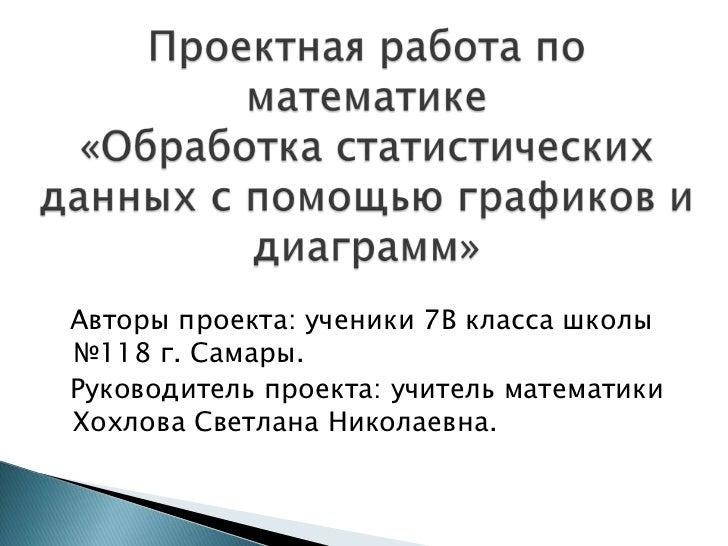 Авторы проекта: ученики 7В класса школы№118 г. Самары.Руководитель проекта: учитель математикиХохлова Светлана Николаевна.