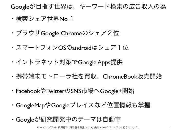 Googleが目指す世界は、キーワード検索の広告収入の為・検索シェア世界No.1・ブラウザGoogle Chromeのシェア2位・スマートフォンOSのandroidはシェア1位・イントラネット対策でGoogle Apps提供・携帯端末モトローラ...