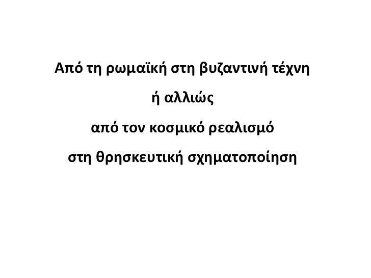 Από τθ ρωμαϊκι ςτθ βυηαντινι τζχνθ            ι αλλιϊσ    από τον κοςμικό ρεαλιςμό ςτθ κρθςκευτικι ςχθματοποίθςθ