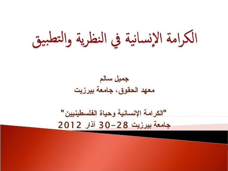 """جميل سالم     معهد الحقوق، جامعة بيرزيت""""الكرامة النسانية وحياة الفلسطينيين """"جامعة بيرزيت 82-03 آذار 2102"""