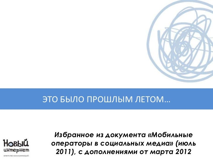 ЭТО БЫЛО ПРОШЛЫМ ЛЕТОМ…  Избранное из документа «Мобильные операторы в социальных медиа» (июль  2011), с дополнениями от м...