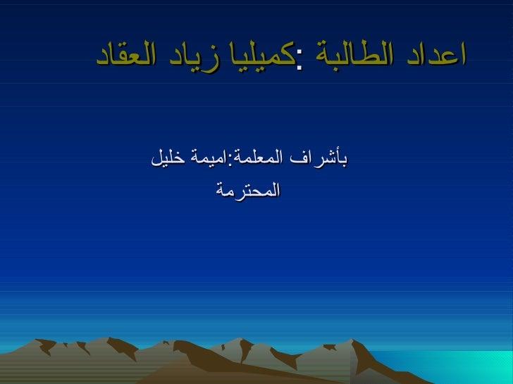 اعداد الطالبة :كميليا زياد العقاد    بأشراف المعلمة:اميمة خليل            المحترمة