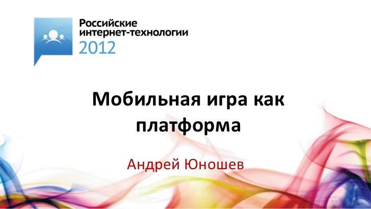 Мобильная игра как   платформа   Андрей Юношев