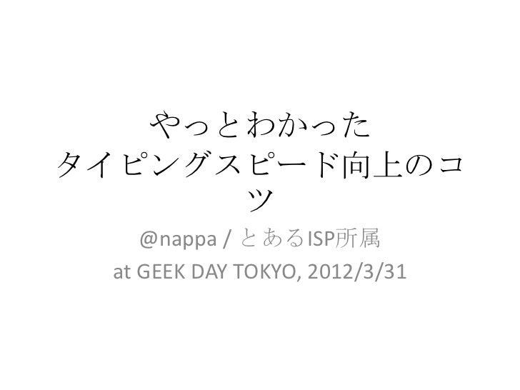 やっとわかったタイピングスピード向上のコ      ツ    @nappa / とあるISP所属 at GEEK DAY TOKYO, 2012/3/31