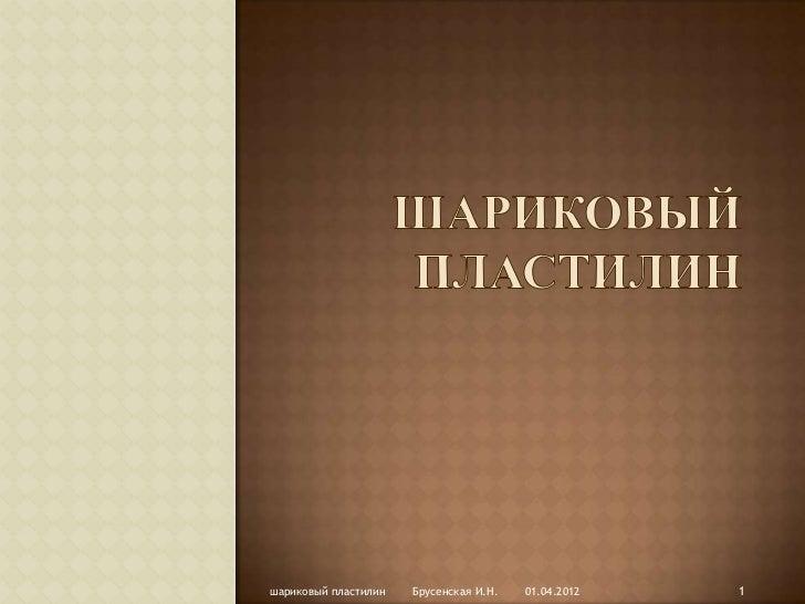 шариковый пластилин   Брусенская И.Н.   01.04.2012   1