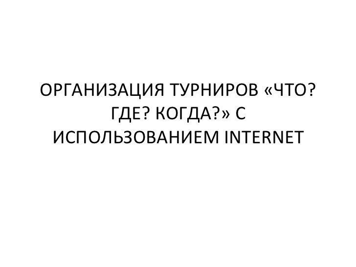ОРГАНИЗАЦИЯ ТУРНИРОВ «ЧТО?      ГДЕ? КОГДА?» С ИСПОЛЬЗОВАНИЕМ INTERNET