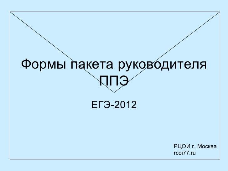 Формы пакета руководителя          ППЭ         ЕГЭ-2012                    РЦОИ г. Москва                    rcoi77.ru