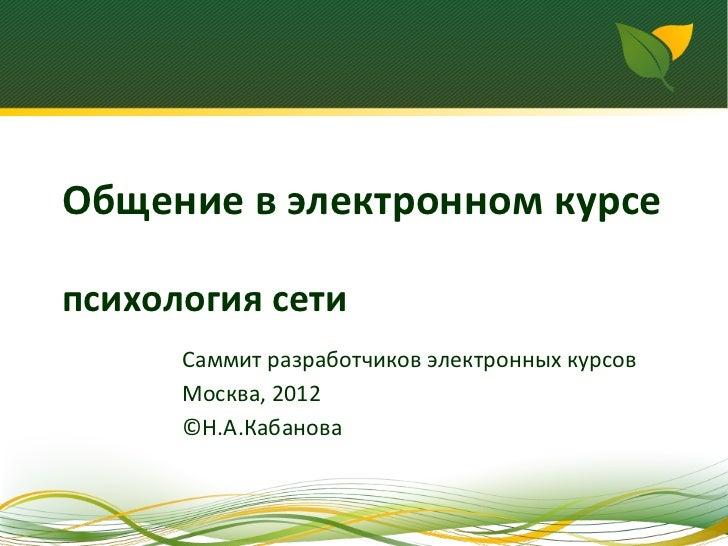 Общение в электронном курсепсихология сети      Саммит разработчиков электронных курсов      Москва, 2012      ©Н.А.Кабанова