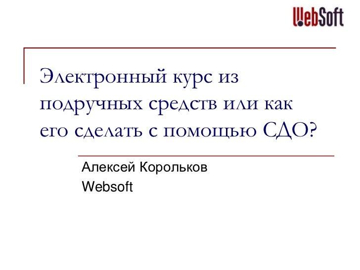Электронный курс изподручных средств или какего сделать с помощью СДО?   Алексей Корольков   Websoft