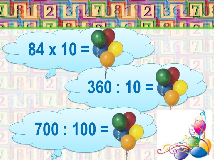 84 х 10 = 840        360 : 10 = 36700 : 100 = 7