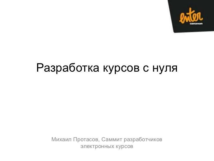 Разработка курсов с нуля  Михаил Протасов, Саммит разработчиков           электронных курсов