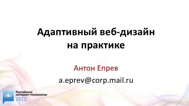 Адаптивный веб-дизайн     на практике       Антон Епрев   a.eprev@corp.mail.ru