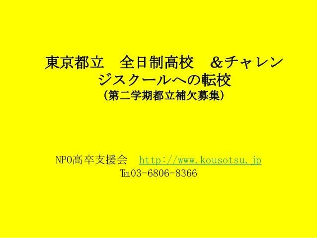 東京都立 全日制高校 &チャレン    ジスクールへの転校      (第二学期都立補欠募集)NPO高卒支援会 http://www.kousotsu.jp       ℡03-6806-8366