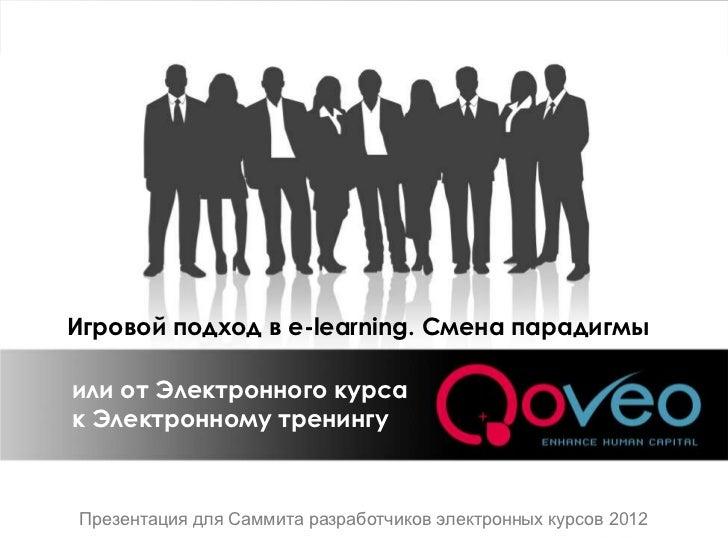 Игровой подход в e-learning. Смена парадигмыили от Электронного курсак Электронному тренингуПрезентация для Саммита разраб...