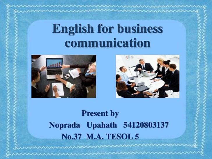 English for business  communication       Present byNoprada Upahath 54120803137  No.37 M.A. TESOL 5
