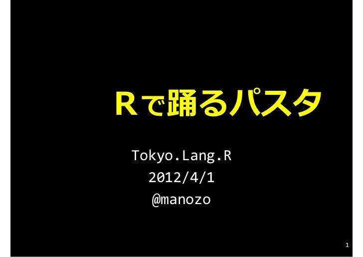 Rで踊るパスタTokyo.Lang.R  2012/4/1  @manozo               1