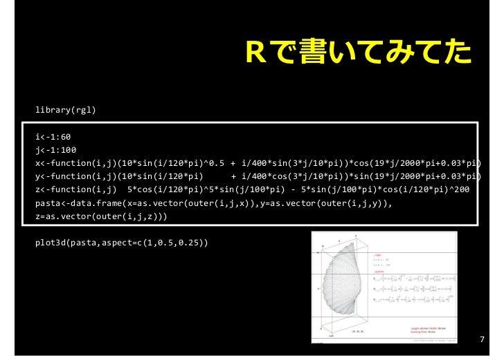 Rで書いてみてたlibrary(rgl)i<‐1:60j<‐1:100x<‐function(i,j)(10*sin(i/120*pi)^0.5 + i/400*sin(3*j/10*pi))*cos(19*j/2000*pi+0.03*p...