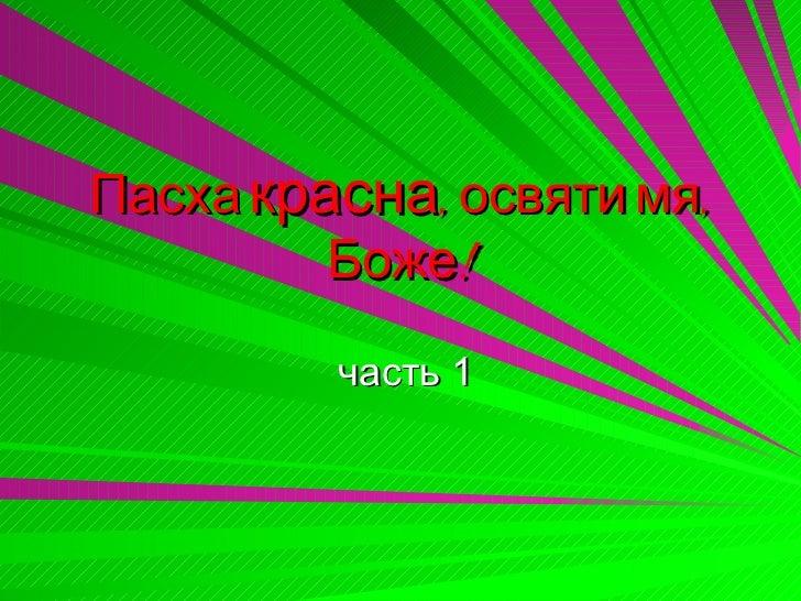 Пасха красна, освяти мя,         Боже!         часть 1