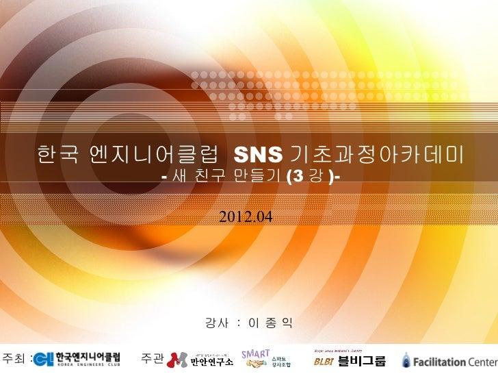 한국 엔지니어클럽 SNS 기초과정아카데미              - 새 친구 만들기 (3 강 )-                    2012.04                   강사 : 이 종 익주최 :        ...