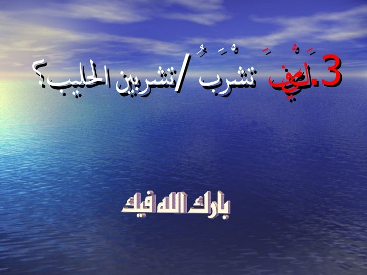3. ْف َ تشْرَبُ /تشربي الليب؟                         َكي