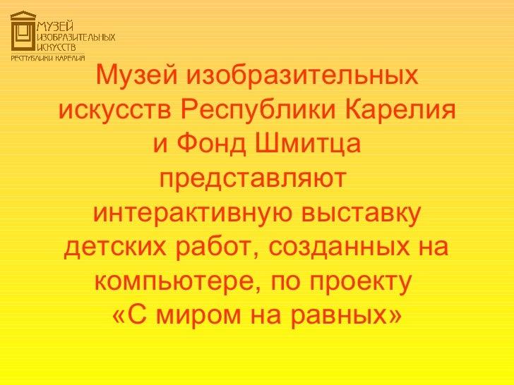 Музей изобразительныхискусств Республики Карелия       и Фонд Шмитца       представляют  интерактивную выставкудетских раб...
