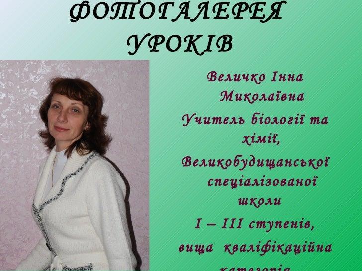 ФОТОГАЛЕРЕЯ   УРОКІВ         Величко Інна           Миколаївна      Учитель біології та              хімії,     Великобуди...