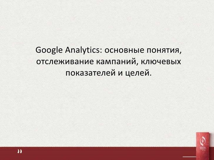 Google Analytics: основные понятия,отслеживание кампаний, ключевых       показателей и целей.