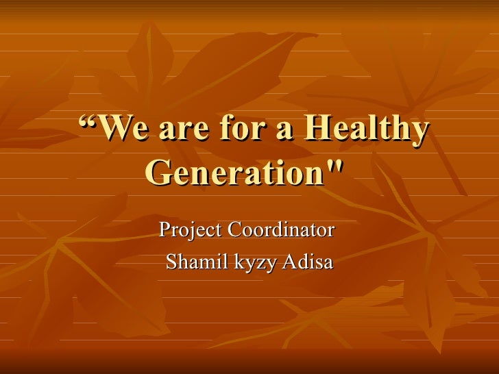 """""""We are for a Healthy   Generation""""    Project Coordinator     Shamil kyzy Adisa"""