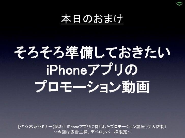 本日のおまけそろそろ準備しておきたい   iPhoneアプリの  プロモーション動画【代々木系セミナー】第3回 iPhoneアプリに特化したプロモーション講座(少人数制)         ~今回は広告主様、デベロッパー様限定~