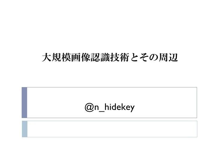 大規模画像認識技術とその周辺            @n_hidekey