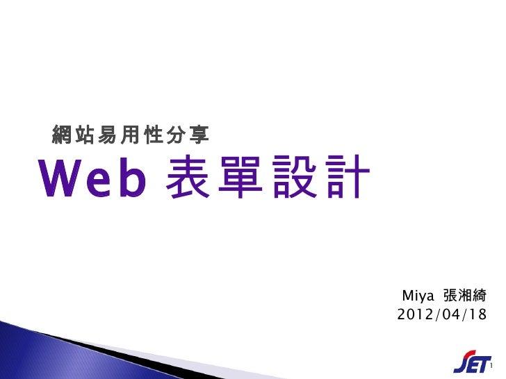 網站易用性分享Web 表單設計            Miya 張湘綺           2012/04/18                        1