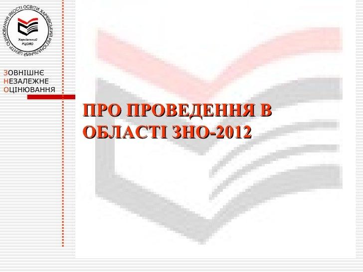 ЗОВНІШНЄНЕЗАЛЕЖНЕОЦІНЮВАННЯ             ПРО ПРОВЕДЕННЯ В             ОБЛАСТІ ЗНО-2012