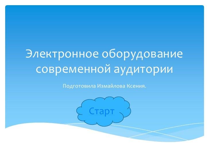 Электронное оборудование современной аудитории     Подготовила Измайлова Ксения.              Старт