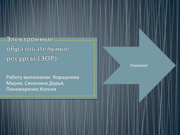 Поехали!Работу выполнили: КоршуноваМария, Синилина Дарья,Пономаренко Ксения
