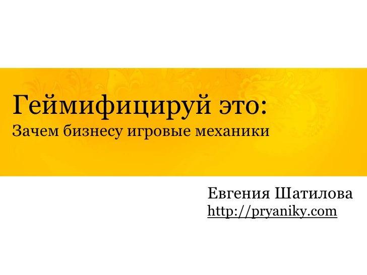 Геймифицируй это:Зачем бизнесу игровые механики                      Евгения Шатилова                      http://pryaniky...
