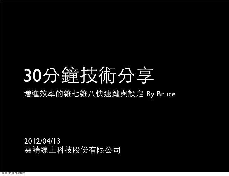 30分鐘技術分享         增進效率的雜七雜八快速鍵與設定 By Bruce          2012/04/13          雲端線上科技股份有限公司12年4月13日星期五