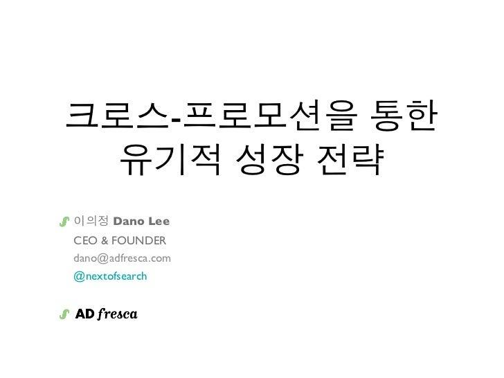 크로스-프로모션을 통한  유기적 성장 전략이의정 Dano LeeCEO & FOUNDERdano@adfresca.com@nextofsearch