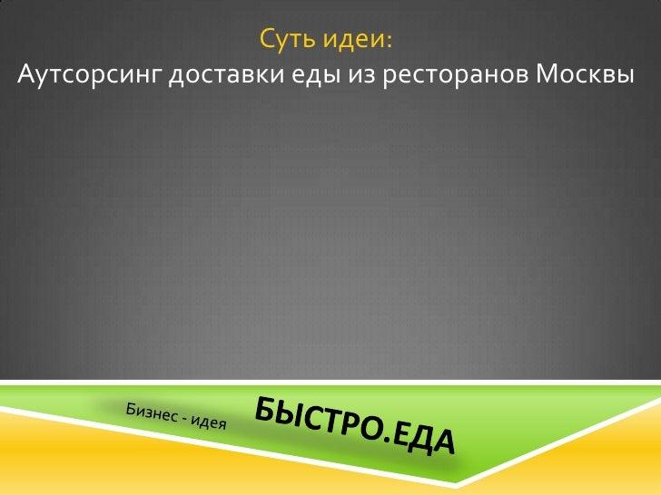 Суть идеи:Аутсорсинг доставки еды из ресторанов Москвы