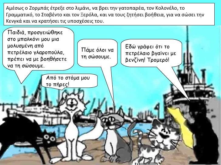 Αμέσως ο Ζορμπάς έτρεξε στο λιμάνι, να βρει την γατοπαρέα, τον Κολονέλο, τοΓραμματικό, το Σταβέντο και τον Ξερόλα, και να ...