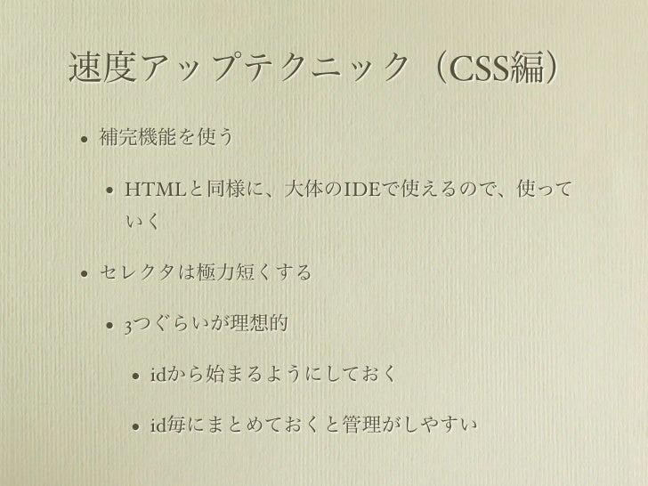 速度アップテクニック(CSS編)•   補完機能を使う    •   HTMLと同様に、大体のIDEで使えるので、使って        いく•   セレクタは極力短くする    •   3つぐらいが理想的        •   idから始まるよ...